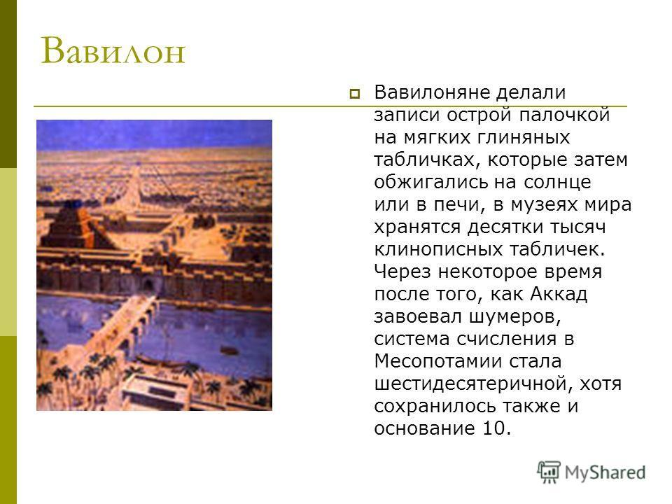 Вавилон Вавилоняне делали записи острой палочкой на мягких глиняных табличках, которые затем обжигались на солнце или в печи, в музеях мира хранятся десятки тысяч клинописных табличек. Через некоторое время после того, как Аккад завоевал шумеров, сис