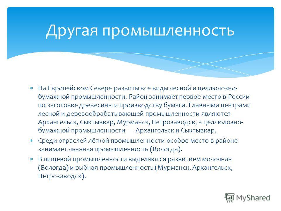 На Европейском Севере развиты все виды лесной и целлюлозно- бумажной промышленности. Район занимает первое место в России по заготовке древесины и производству бумаги. Главными центрами лесной и деревообрабатывающей промышленности являются Архангельс