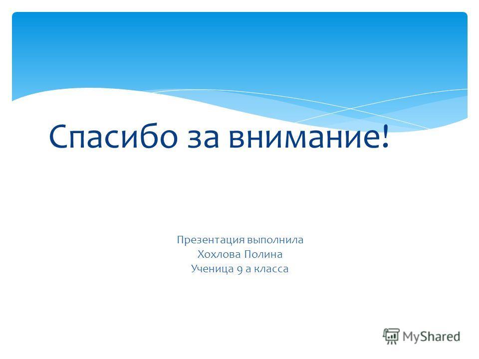 Спасибо за внимание! Презентация выполнила Хохлова Полина Ученица 9 а класса