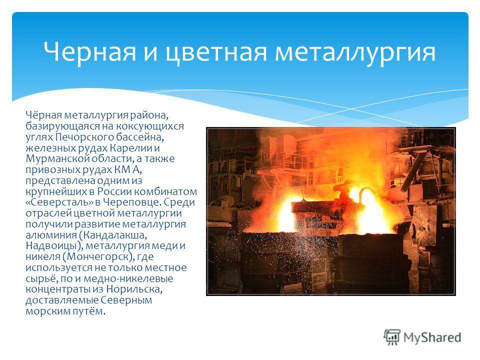 Чёрная металлургия района, базирующаяся на коксующихся углях Печорского бассейна, железных рудах Карелии и Мурманской области, а также привозных рудах КМ А, представлена одним из крупнейших в России комбинатом «Северсталь» в Череповце. Среди отраслей