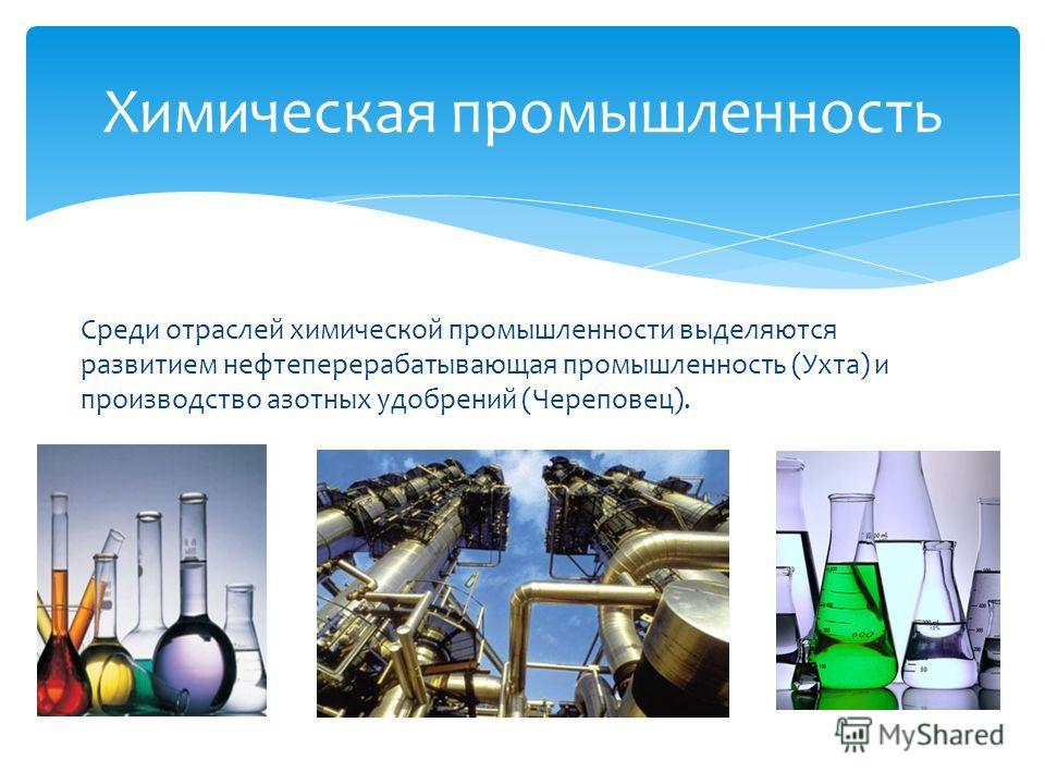 Среди отраслей химической промышленности выделяются развитием нефтеперерабатывающая промышленность (Ухта) и производство азотных удобрений (Череповец). Химическая промышленность
