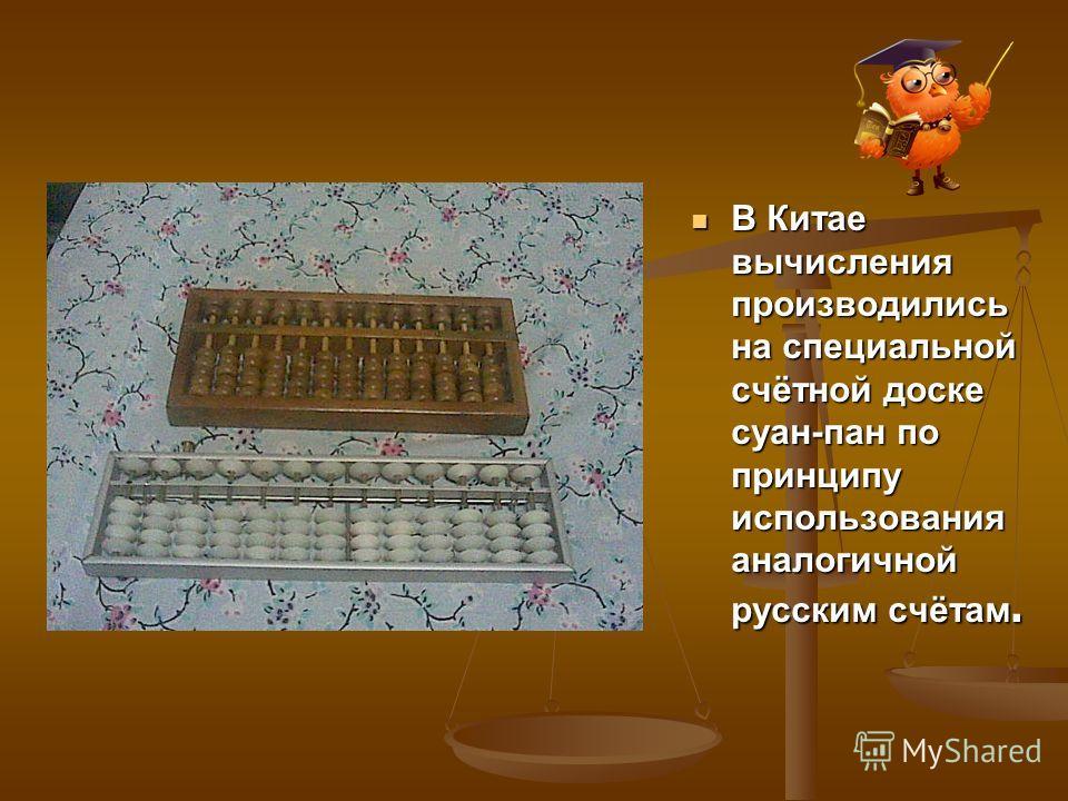 В Китае вычисления производились на специальной счётной доске суан-пан по принципу использования аналогичной русским счётам. В Китае вычисления производились на специальной счётной доске суан-пан по принципу использования аналогичной русским счётам.
