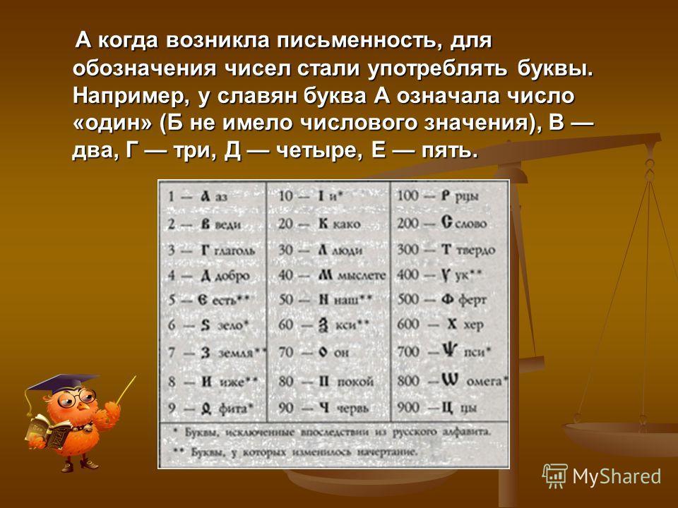 А когда возникла письменность, для обозначения чисел стали употреблять буквы. Например, у славян буква А означала число «один» (Б не имело числового значения), В два, Г три, Д четыре, Е пять. А когда возникла письменность, для обозначения чисел стали