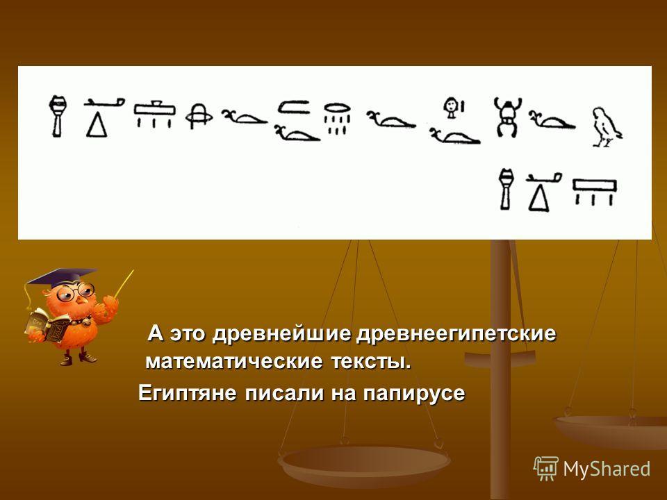 А это древнейшие древнеегипетские математические тексты. А это древнейшие древнеегипетские математические тексты. Египтяне писали на папирусе Египтяне писали на папирусе