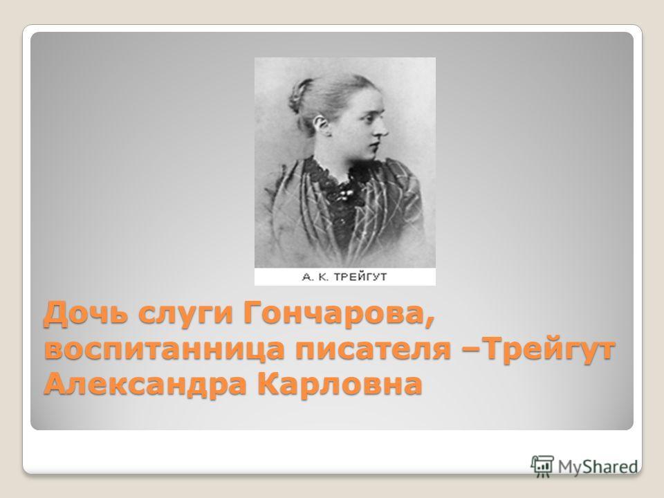 Дочь слуги Гончарова, воспитанница писателя –Трейгут Александра Карловна