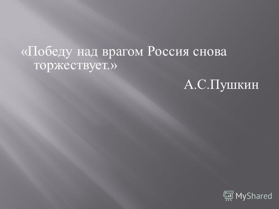 « Победу над врагом Россия снова торжествует.» А.С.Пушкин