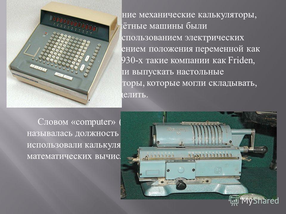 К 1900- у году ранние механические калькуляторы, кассовые аппараты и счётные машины были перепроектированы с использованием электрических двигателей с представлением положения переменной как позиции шестерни. С 1930- х такие компании как Friden, Marc