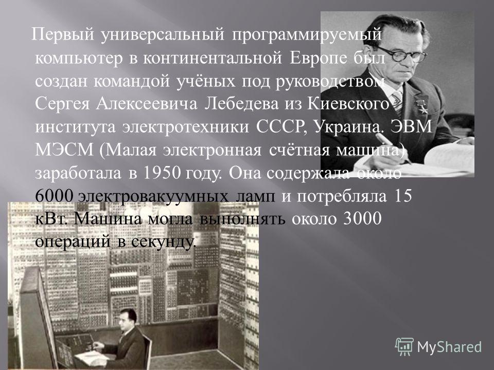 Первый универсальный программируемый компьютер в континентальной Европе был создан командой учёных под руководством Сергея Алексеевича Лебедева из Киевского института электротехники СССР, Украина. ЭВМ МЭСМ ( Малая электронная счётная машина ) заработ