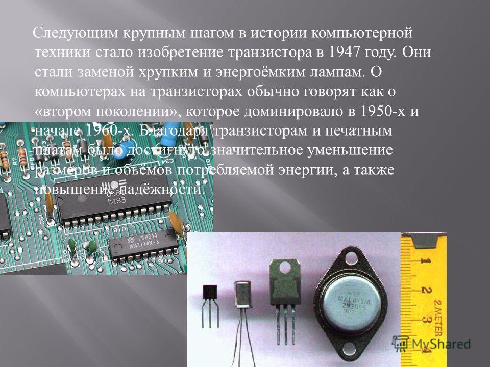 Следующим крупным шагом в истории компьютерной техники стало изобретение транзистора в 1947 году. Они стали заменой хрупким и энергоёмким лампам. О компьютерах на транзисторах обычно говорят как о « втором поколении », которое доминировало в 1950- х