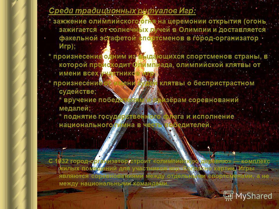 Среди традиционных ритуалов Игр: * зажжение олимпийского огня на церемонии открытия (огонь зажигается от солнечных лучей в Олимпии и доставляется факельной эстафетой спортсменов в город-организатор Игр); * произнесение одним из выдающихся спортсменов