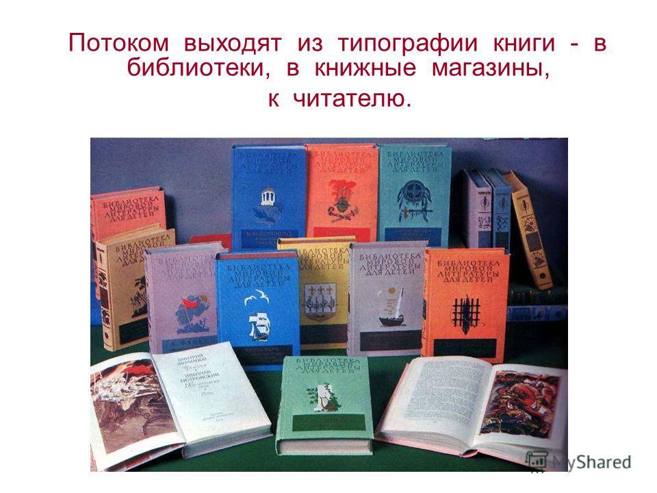Потоком выходят из типографии книги - в библиотеки, в книжные магазины, к читателю.