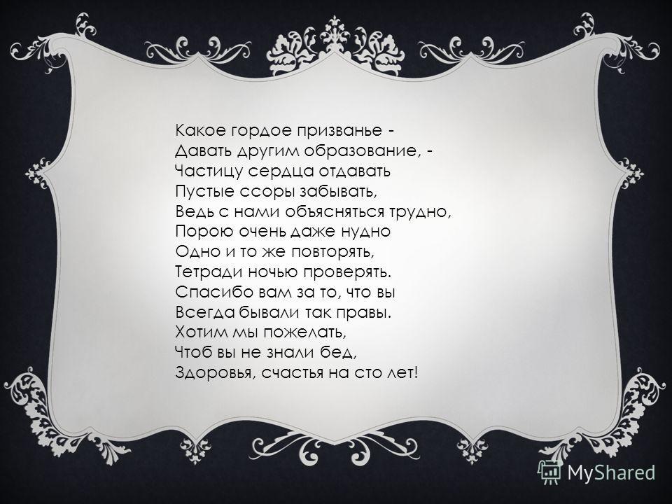 Какое гордое призванье - Давать другим образование, - Частицу сердца отдавать Пустые ссоры забывать, Ведь с нами объясняться трудно, Порою очень даже нудно Одно и то же повторять, Тетради ночью проверять. Спасибо вам за то, что вы Всегда бывали так п