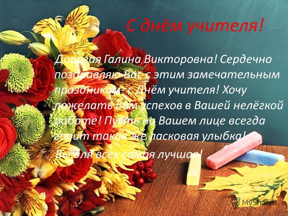 С днём учителя! Дорогая Галина Викторовна! Сердечно поздравляю Вас с этим замечательным праздником- с Днём учителя! Хочу пожелать Вам успехов в Вашей нелёгкой работе! Пусть на Вашем лице всегда горит такая же ласковая улыбка! Вы для всех самая лучшая