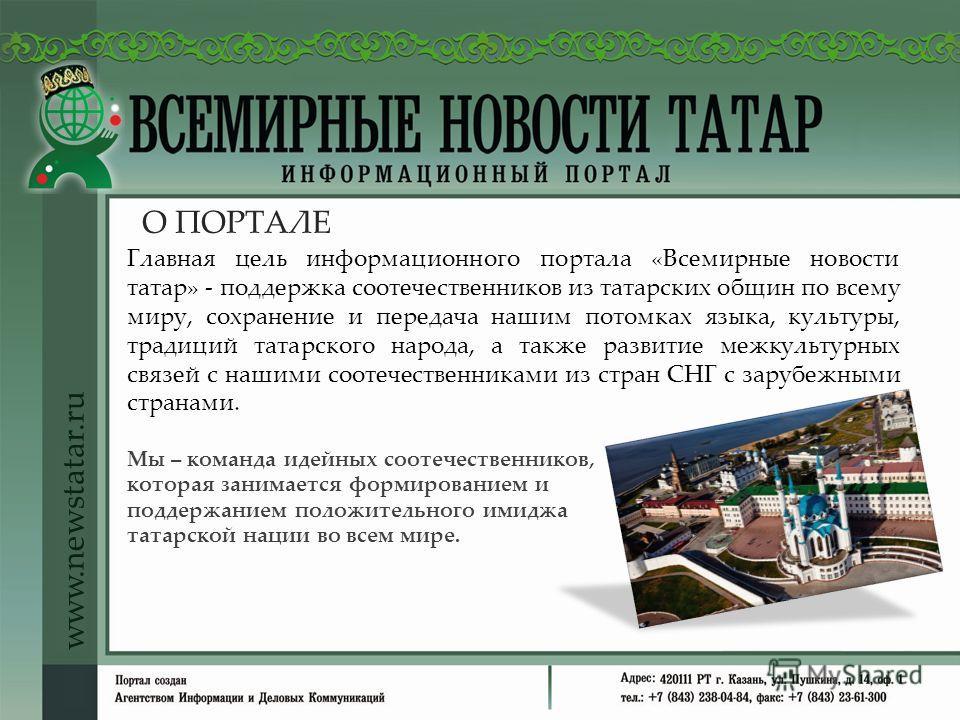О ПОРТАЛЕ www.newstatar.ru Главная цель информационного портала «Всемирные новости татар» - поддержка соотечественников из татарских общин по всему миру, сохранение и передача нашим потомках языка, культуры, традиций татарского народа, а также развит