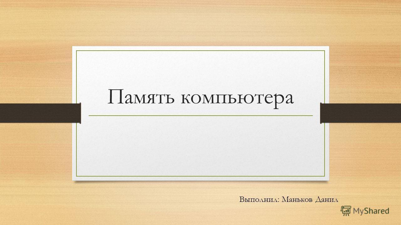 Память компьютера Выполнил: Маньков Данил