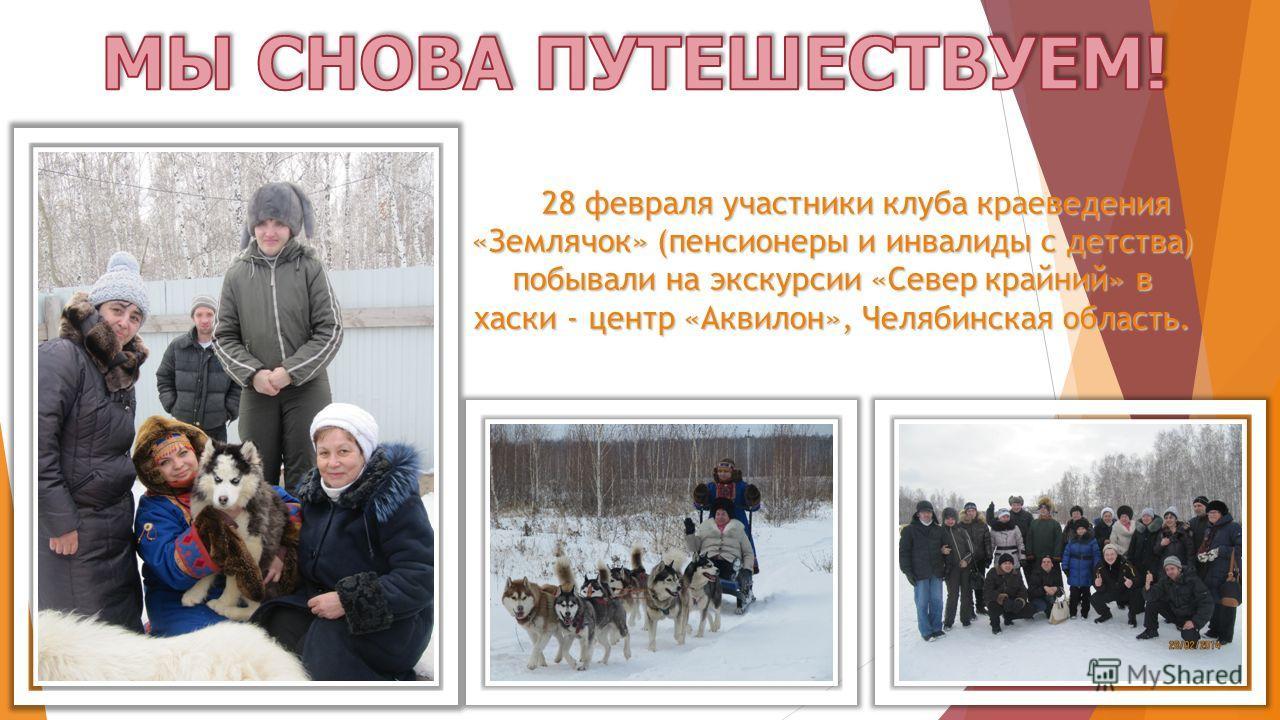 28 февраля участники клуба краеведения «Землячок» (пенсионеры и инвалиды с детства) побывали на экскурсии «Север крайний» в хаски - центр «Аквилон», Челябинская область.