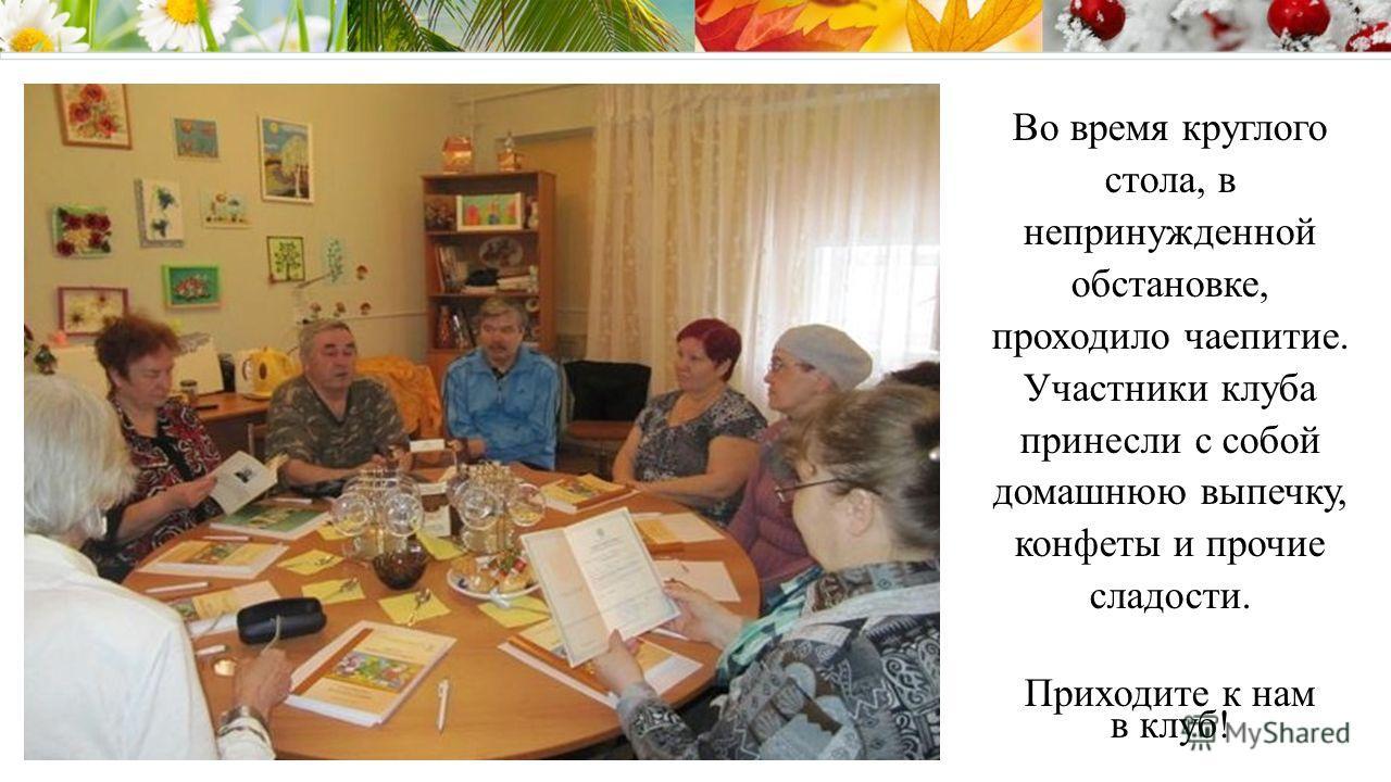 Во время круглого стола, в непринужденной обстановке, проходило чаепитие. Участники клуба принесли с собой домашнюю выпечку, конфеты и прочие сладости. Приходите к нам в клуб!
