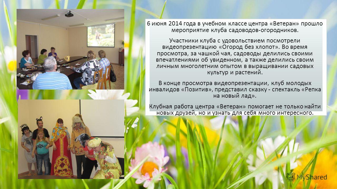 6 июня 2014 года в учебном классе центра «Ветеран» прошло мероприятие клуба садоводов-огородников. Участники клуба с удовольствием посмотрели видео презентацию «Огород без хлопот». Во время просмотра, за чашкой чая, садоводы делились своими впечатлен