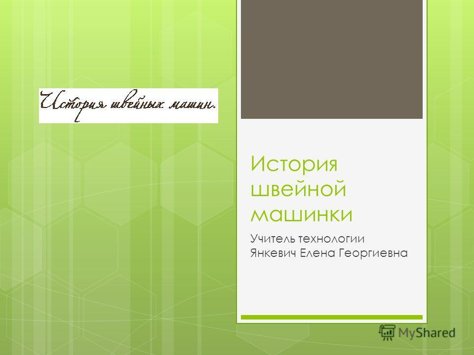 История швейной машинки Учитель технологии Янкевич Елена Георгиевна