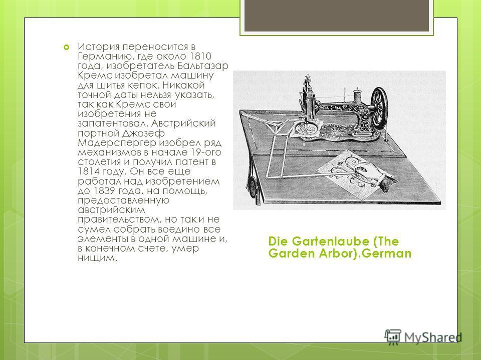 История переносится в Германию, где около 1810 года, изобретатель Бальтазар Кремс изобретал машину для шитья кепок. Никакой точной даты нельзя указать, так как Кремс свои изобретения не запатентовал. Австрийский портной Джозеф Мадерспергер изобрел ря