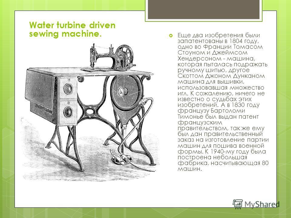 Еще два изобретения были запатентованы в 1804 году, одно во Франции Томасом Стоуном и Джеймсом Хендерсоном - машина, которая пыталась подражать ручному шитью, другое Скоттом Джоном Дунканом машина для вышивки, использовавшая множество игл. К сожалени