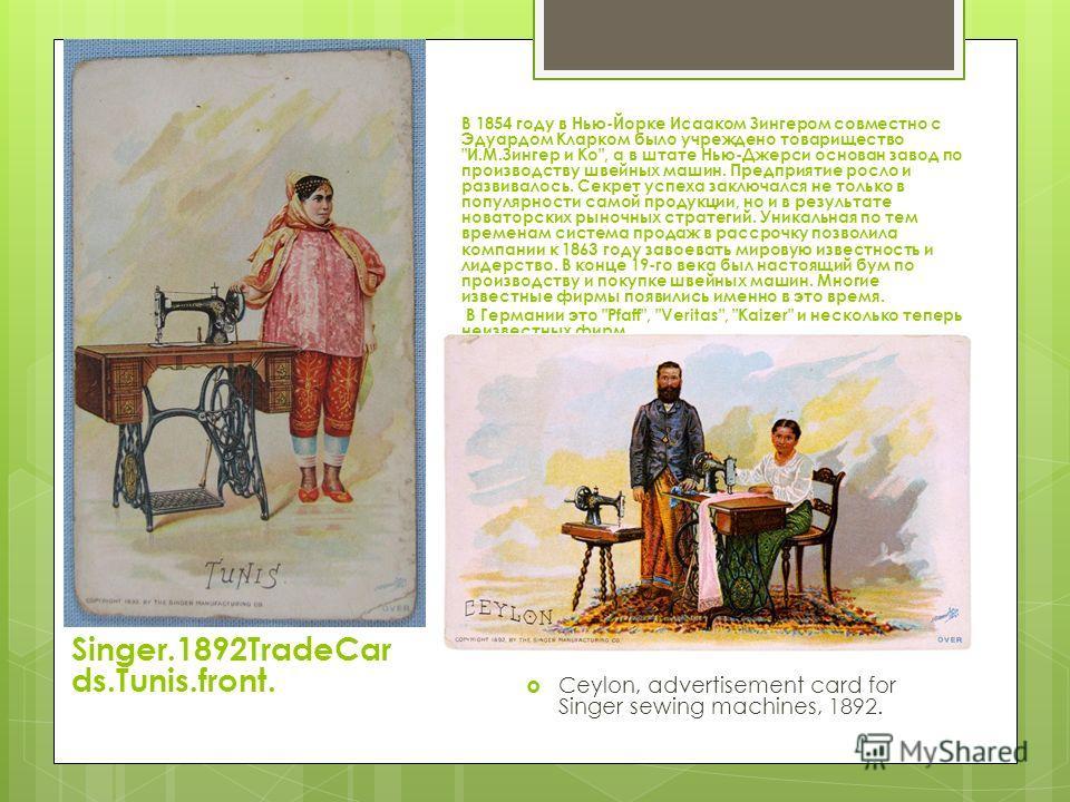 Singer.1892TradeCar ds.Tunis.front. В 1854 году в Нью-Йорке Исааком Зингером совместно с Эдуардом Кларком было учреждено товарищество