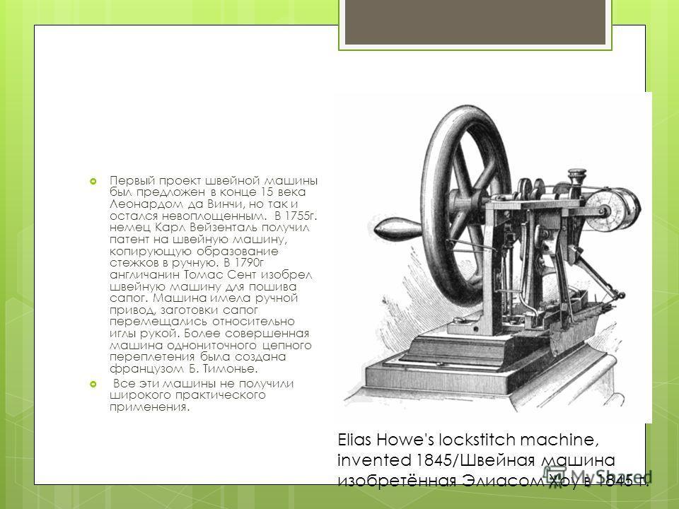 Первый проект швейной машины был предложен в конце 15 века Леонардом да Винчи, но так и остался невоплощенным. В 1755 г. немец Карл Вейзенталь получил патент на швейную машину, копирующую образование стежков в ручную. В 1790 г англичанин Томас Сент и