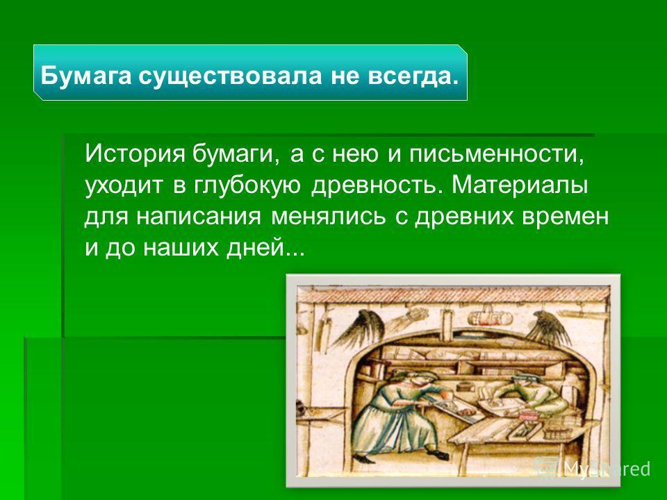 История бумаги, а с нею и письменности, уходит в глубокую древность. Материалы для написания менялись с древних времен и до наших дней... Бумага существовала не всегда.