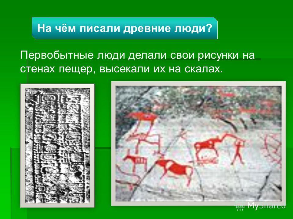 Первобытные люди делали свои рисунки на стенах пещер, высекали их на скалах. На чём писали древние люди?