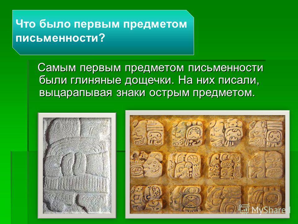 Что было первым предметом письменности? Самым первым предметом письменности были глиняные дощечки. На них писали, выцарапывая знаки острым предметом. Самым первым предметом письменности были глиняные дощечки. На них писали, выцарапывая знаки острым п