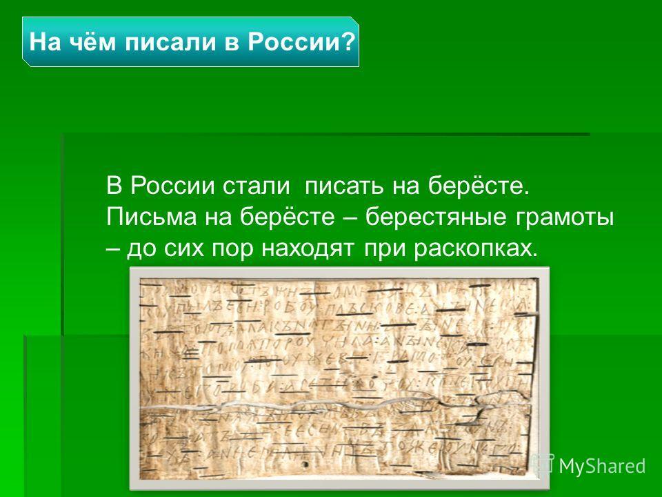 В России стали писать на берёсте. Письма на берёсте – берестяные грамоты – до сих пор находят при раскопках. На чём писали в России?