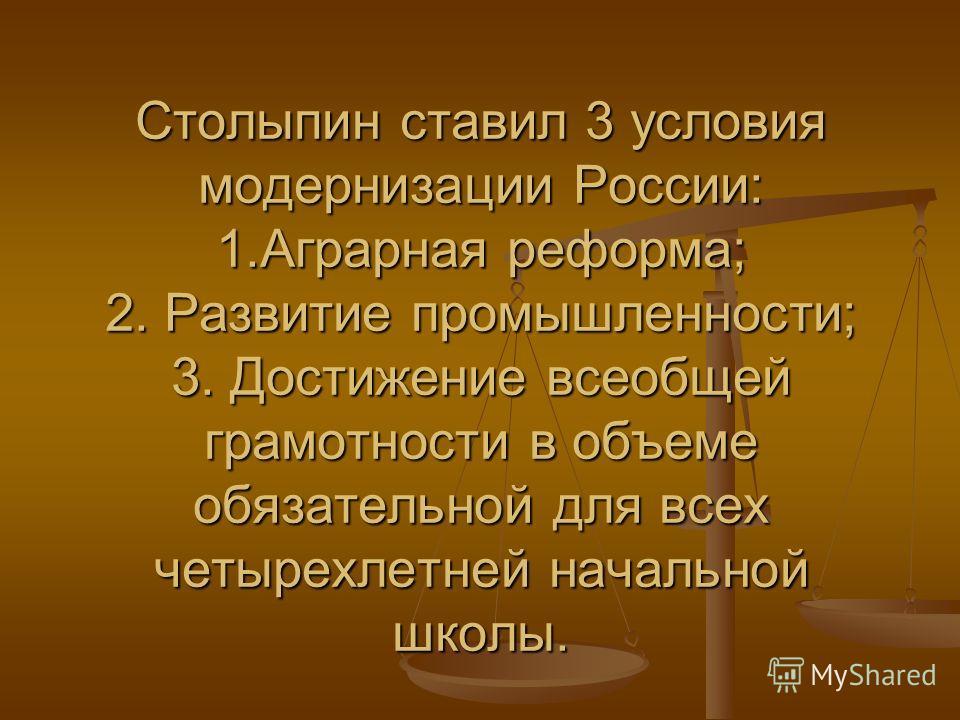 Столыпин ставил 3 условия модернизации России: 1. Аграрная реформа; 2. Развитие промышленности; 3. Достижение всеобщей грамотности в объеме обязательной для всех четырехлетней начальной школы.