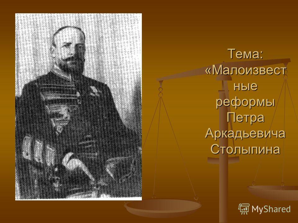 Тема: «Малоизвест ные реформы Петра Аркадьевича Столыпина