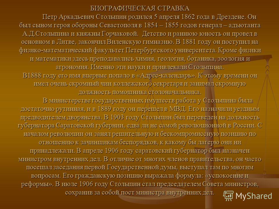 БИОГРАФИЧЕСКАЯ СТРАВКА Петр Аркадьевич Столыпин родился 5 апреля 1862 года в Дрездене. Он был сыном героя обороны Севастополя в 1854 – 1855 годов генерал – адъютанта А.Д.Столыпина и княжны Горчаковой. Детство и раннюю юность он провел в основном в Ли