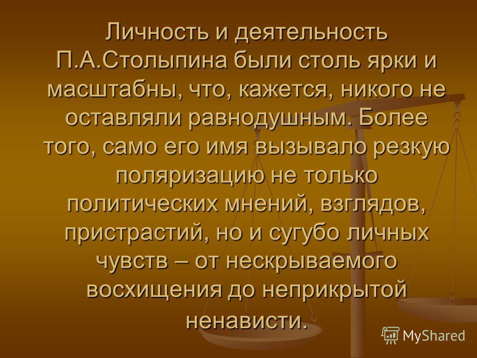 Личность и деятельность П.А.Столыпина были столь ярки и масштабны, что, кажется, никого не оставляли равнодушным. Более того, само его имя вызывало резкую поляризацию не только политических мнений, взглядов, пристрастий, но и сугубо личных чувств – о