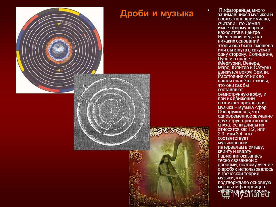 Пифагорейцы, много занимавшихся музыкой и обожествлявшие число, считали, что Земля имеет форму шара и находится в центре Вселенной: ведь нет никаких оснований, чтобы она была смещена или вытянута в какую-то одну сторону. Солнце же, Луна и 5 планет (М