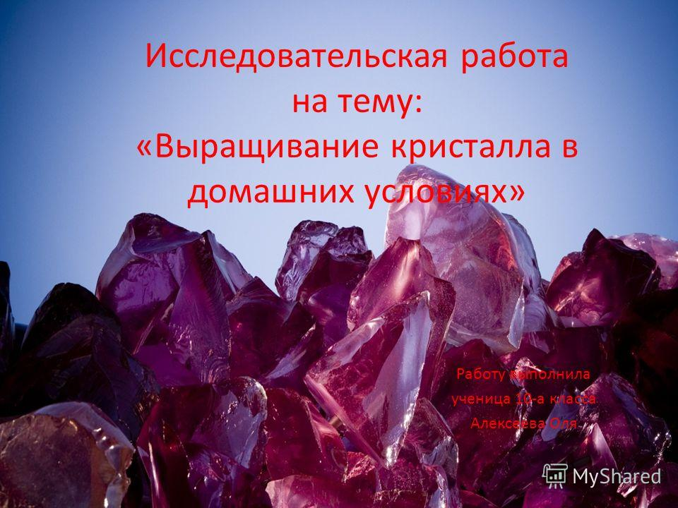 Исследовательская работа на тему: «Выращивание кристалла в домашних условиях» Работу выполнила ученица 10-а класса Алексеева Оля