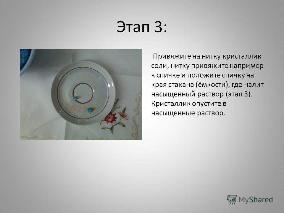 Этап 3: Привяжите на нитку кристаллик соли, нитку привяжите например к спичке и положите спичку на края стакана (ёмкости), где налит насыщенный раствор (этап 3). Кристаллик опустите в насыщенные раствор.