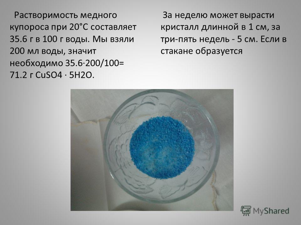 Растворимость медного купороса при 20°С составляет 35.6 г в 100 г воды. Мы взяли 200 мл воды, значит необходимо 35.6·200/100= 71.2 г CuSO4 · 5H2O. За неделю может вырасти кристалл длинной в 1 см, за три-пять недель - 5 см. Если в стакане образуется