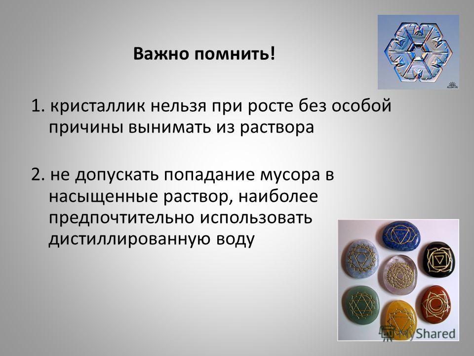 Важно помнить! 1. кристаллик нельзя при росте без особой причины вынимать из раствора 2. не допускать попадание мусора в насыщенные раствор, наиболее предпочтительно использовать дистиллированную воду