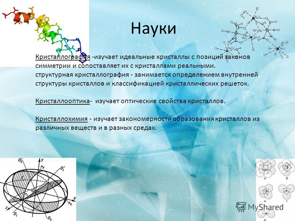 Науки Кристаллография -изучает идеальные кристаллы c позиций законов симметрии и сопоставляет их с кристаллами реальными. структурная кристаллография - занимается определением внутренней структуры кристаллов и классификацией кристаллических решеток.