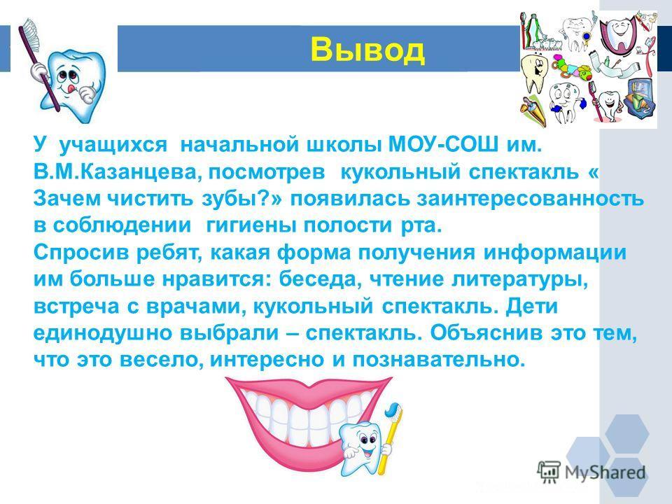 Вывод У учащихся начальной школы МОУ-СОШ им. В.М.Казанцева, посмотрев кукольный спектакль « Зачем чистить зубы?» появилась заинтересованность в соблюдении гигиены полости рта. Спросив ребят, какая форма получения информации им больше нравится: беседа