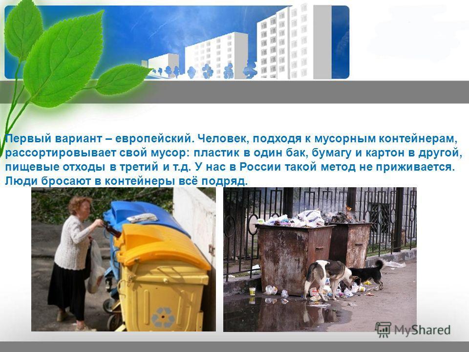 Первый вариант – европейский. Человек, подходя к мусорным контейнерам, рассортировывает свой мусор: пластик в один бак, бумагу и картон в другой, пищевые отходы в третий и т.д. У нас в России такой метод не приживается. Люди бросают в контейнеры всё
