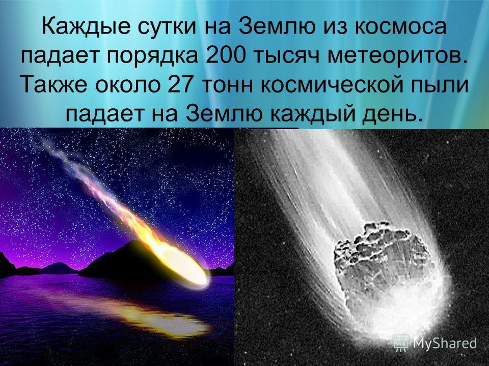 Каждые сутки на Землю из космоса падает порядка 200 тысяч метеоритов. Также около 27 тонн космической пыли падает на Землю каждый день.