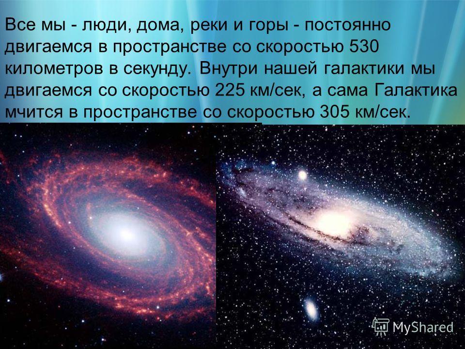 Все мы - люди, дома, реки и горы - постоянно двигаемся в пространстве со скоростью 530 километров в секунду. Внутри нашей галактики мы двигаемся со скоростью 225 км/сек, а сама Галактика мчится в пространстве со скоростью 305 км/сек.
