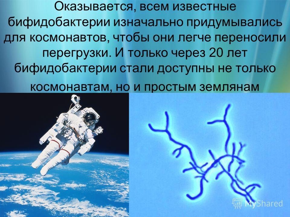 Оказывается, всем известные бифидобактерии изначально придумывались для космонавтов, чтобы они легче переносили перегрузки. И только через 20 лет бифидобактерии стали доступны не только космонавтам, но и простым землянам