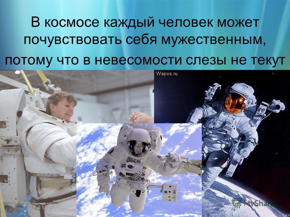 В космосе каждый человек может почувствовать себя мужественным, потому что в невесомости слезы не текут