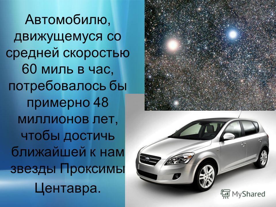 Автомобилю, движущемуся со средней скоростью 60 миль в час, потребовалось бы примерно 48 миллионов лет, чтобы достичь ближайшей к нам звезды Проксимы Центавра.