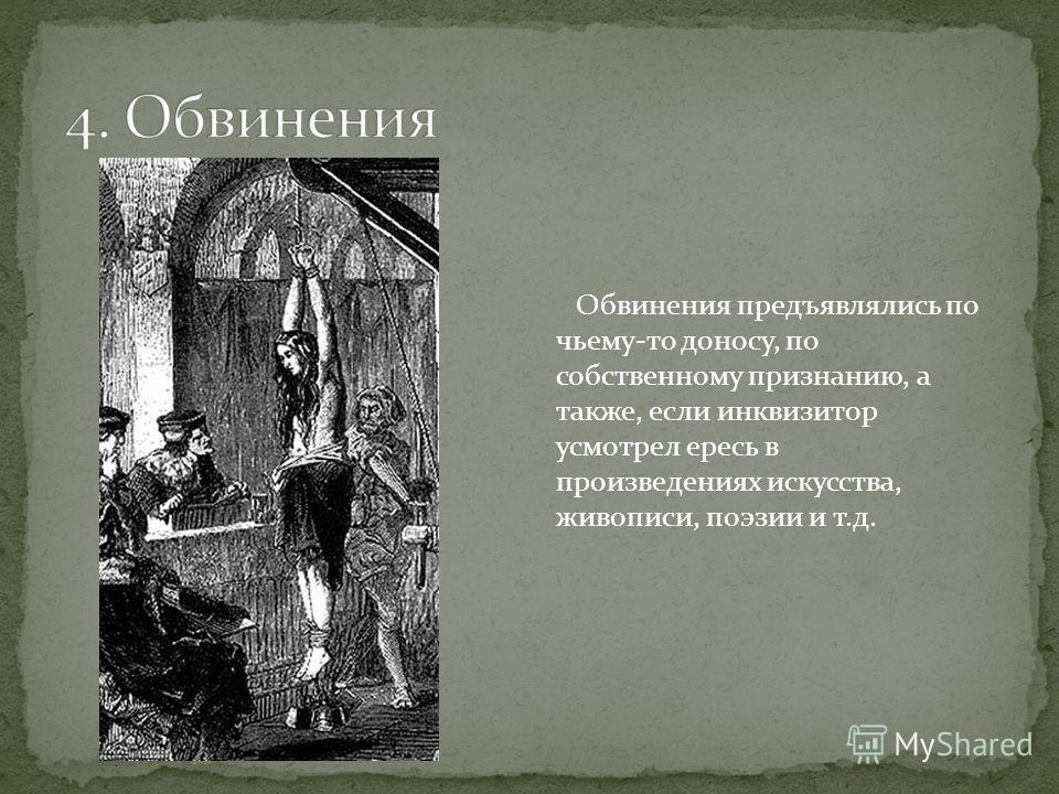 Обвинения предъявлялись по чьему-то доносу, по собственному признанию, а также, если инквизитор усмотрел ересь в произведениях искусства, живописи, поэзии и т.д.