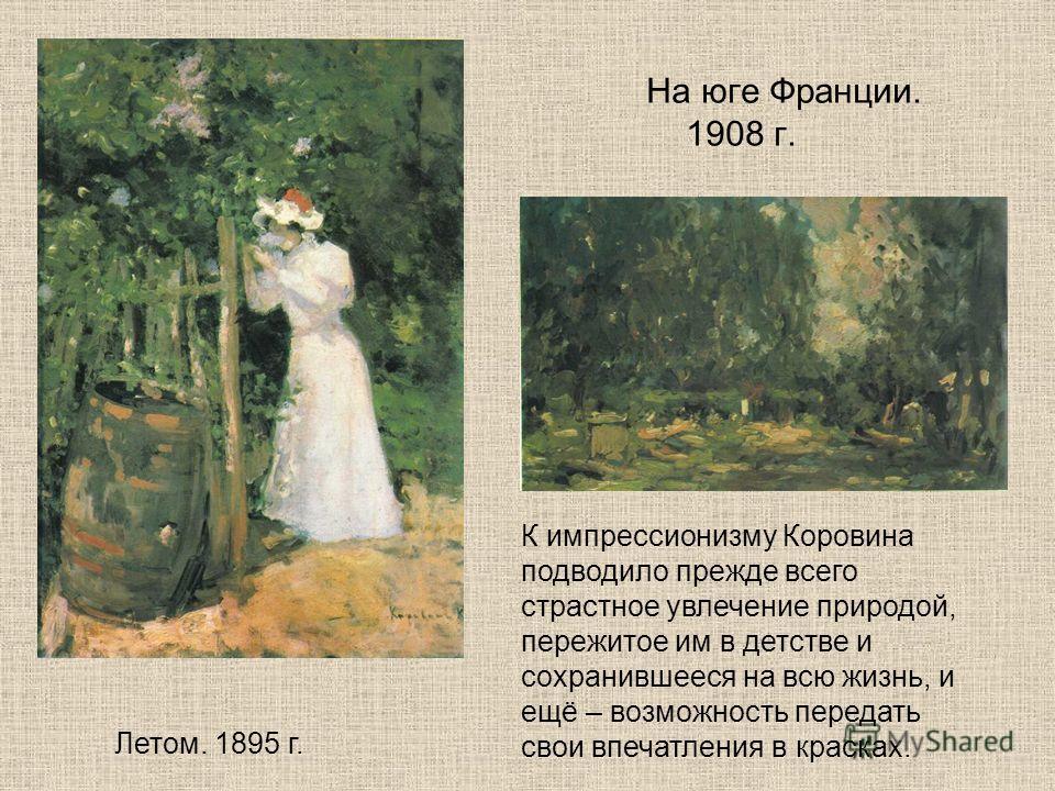 На юге Франции. 1908 г. Летом. 1895 г. К импрессионизму Коровина подводило прежде всего страстное увлечение природой, пережитое им в детстве и сохранившееся на всю жизнь, и ещё – возможность передать свои впечатления в красках.